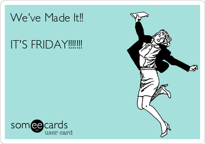 We've Made It!!  IT'S FRIDAY!!!!!!!