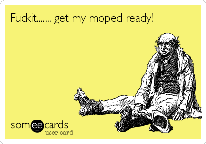 Fuckit....... get my moped ready!!