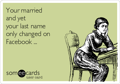 Your married  and yet  your last name  only changed on  Facebook ...