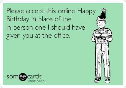 Please accept this online Happy Birthday in place of the in-person one I should have given you at the office.