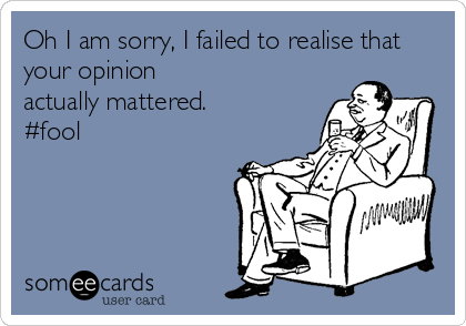 Oh I am sorry, I failed to realise that your opinion actually mattered. #fool