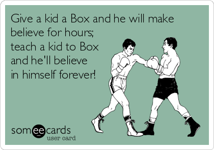 Give a kid a Box and he will make believe for hours; teach a kid to Box and he'll believe  in himself forever!