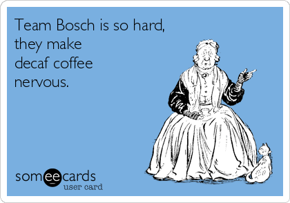 Team Bosch is so hard, they make decaf coffee nervous.