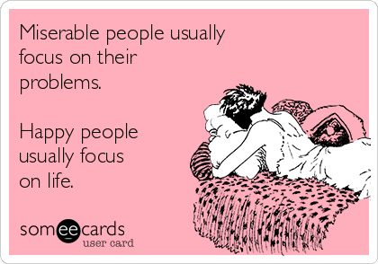 Miserable people usually focus on their problems.  Happy people usually focus on life.