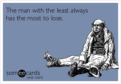 The man with the least always has the most to lose.