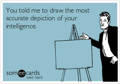 You told me to draw the most accurate depiction of your intelligence.