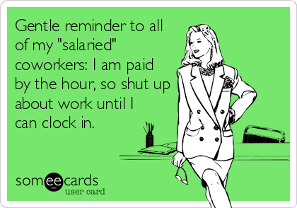 "Gentle reminder to all of my ""salaried"" coworkers: I am paid by the hour, so shut up about work until I can clock in."