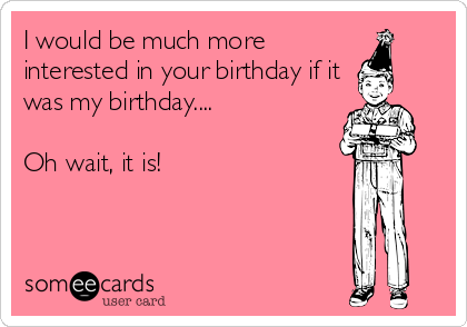 I would be much more interested in your birthday if it was my birthday....  Oh wait, it is!
