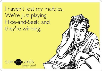 I haven't lost my marbles. We're just playing Hide-and-Seek, and they're winning.