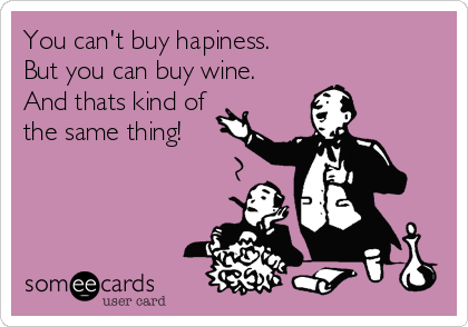 You can't buy hapiness.  But you can buy wine. And thats kind of the same thing!