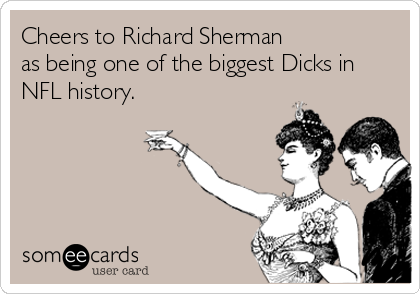 Cheers to Richard Sherman as being one of the biggest Dicks in NFL history.