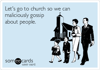 Let's go to church so we can maliciously gossip about people.
