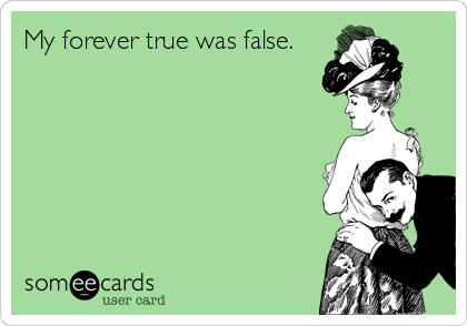 My forever true was false.