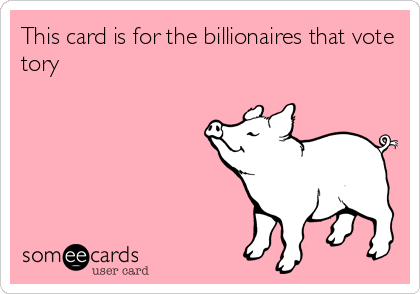 This card is for the billionaires that vote tory