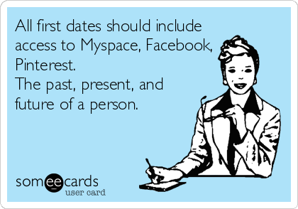 All first dates should include access to Myspace, Facebook, Pinterest. The past, present, and future of a person.