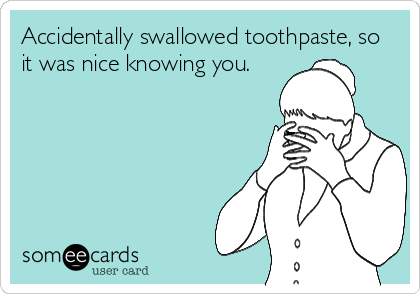 Accidentally swallowed toothpaste, so it was nice knowing you.