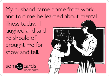 My husband came home from work and told me he learned about mental illness today.  I laughed and said he should of brought me for show and tell.
