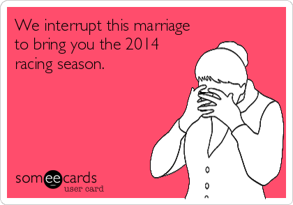 We interrupt this marriage to bring you the 2014 racing season.