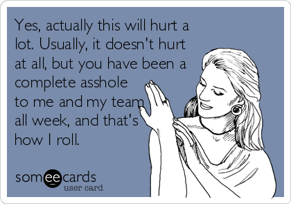 Yes, actually this will hurt a lot. Usually, it doesn't hurt at all, but you have been a complete asshole to me and my team all week, and that's how I roll.