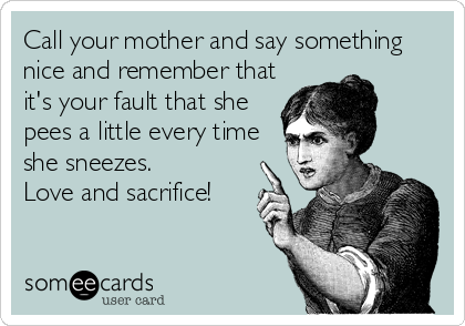 Call your mother and say something nice and remember that it's your fault that she pees a little every time she sneezes.  Love and sacrifice!