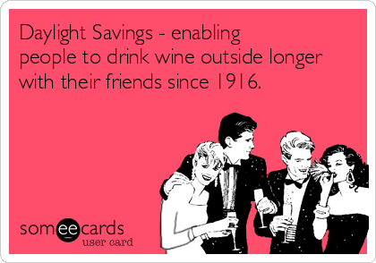 Daylight Savings - enabling  people to drink wine outside longer with their friends since 1916.