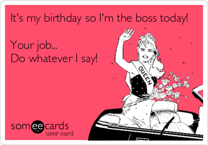 It's my birthday so I'm the boss today!  Your job... Do whatever I say!