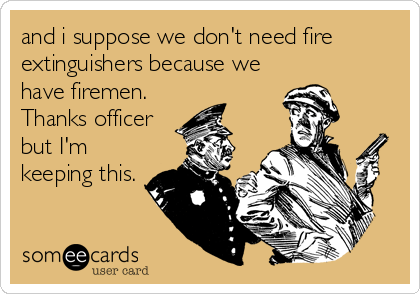 and i suppose we don't need fire extinguishers because we have firemen. Thanks officer but I'm keeping this.