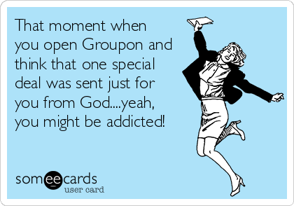 That moment when  you open Groupon and think that one special deal was sent just for  you from God....yeah,  you might be addicted!