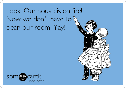 Look! Our house is on fire! Now we don't have to clean our room! Yay!