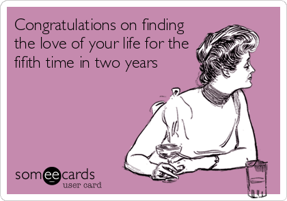 Congratulations on finding the love of your life for the fifith time in two years