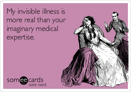 My invisible illness is more real than your imaginary medical expertise.