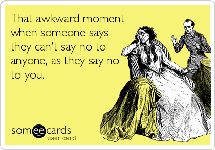 That awkward moment when someone says they can't say no to anyone, as they say no to you.