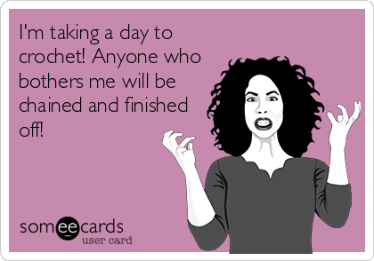 I'm taking a day to crochet! Anyone who bothers me will be chained and finished off!