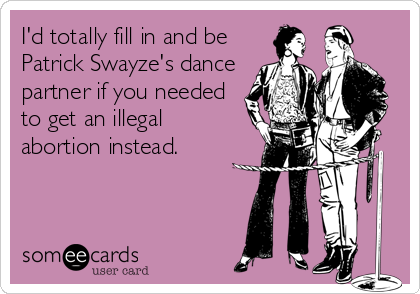 I'd totally fill in and be Patrick Swayze's dance partner if you needed to get an illegal abortion instead.
