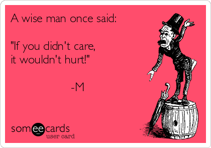 "A wise man once said:  ""If you didn't care, it wouldn't hurt!""                    -M"