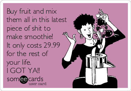 Buy fruit and mix them all in this latest piece of shit to make smoothie! It only costs 29.99 for the rest of your life. I GOT YA!!
