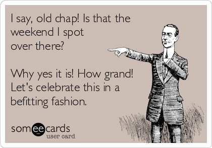 I say, old chap! Is that the weekend I spot over there?   Why yes it is! How grand! Let's celebrate this in a befitting fashion.
