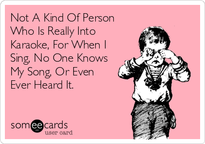 Not A Kind Of Person Who Is Really Into Karaoke, For When I Sing, No One Knows My Song, Or Even Ever Heard It.
