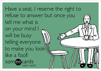 Have a seat, I reserve the right to refuse to answer but once you tell me what is on your mind I will be busy telling everyone to make you look like a fool!