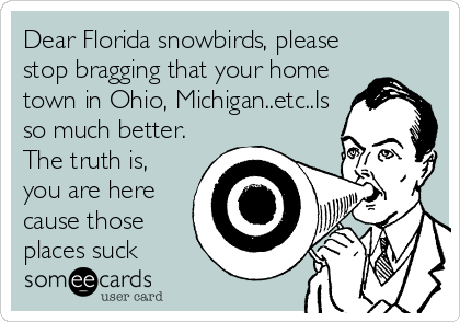 Dear Florida snowbirds, please stop bragging that your home town in Ohio, Michigan..etc..Is so much better. The truth is, you are here cause those places suck