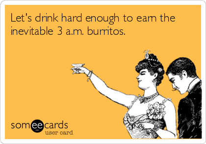 Let's drink hard enough to earn the inevitable 3 a.m. burritos.