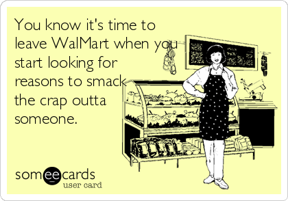 You know it's time to leave WalMart when you start looking for reasons to smack the crap outta someone.
