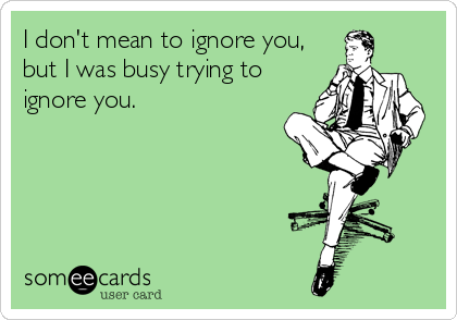 I don't mean to ignore you, but I was busy trying to ignore you.