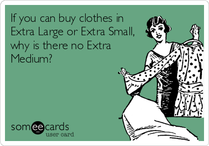 If you can buy clothes in Extra Large or Extra Small, why is there no Extra Medium?