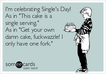 "I'm celebrating Single's Day! As in ""This cake is a single serving."" As in ""Get your own damn cake, fuckwazzle! I only have one fork."""