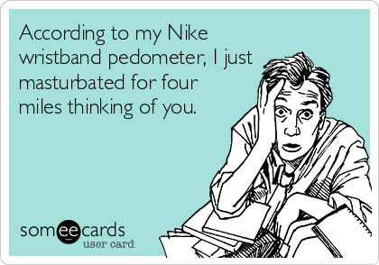 According to my Nike wristband pedometer, I just masturbated for four miles thinking of you.