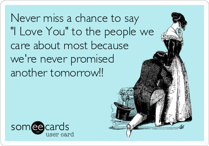 """Never miss a chance to say """"I Love You"""" to the people we care about most because we're never promised another tomorrow!!"""