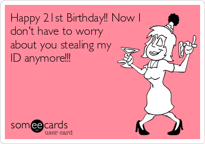 Happy 21st Birthday!! Now I don't have to worry about you stealing my ID anymore!!!