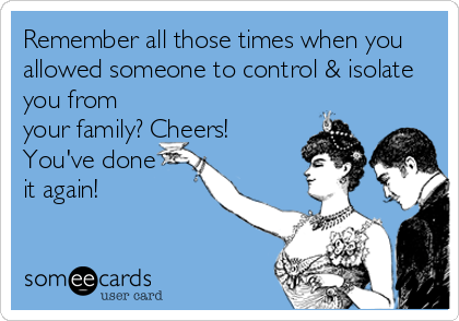 Remember all those times when you allowed someone to control & isolate you from your family? Cheers! You've done   it again!