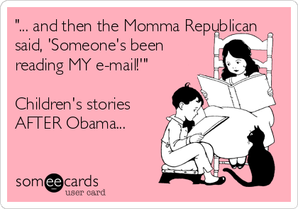 """... and then the Momma Republican said, 'Someone's been reading MY e-mail!'""  Children's stories AFTER Obama..."